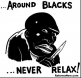 Around Blacks Never Relax  03