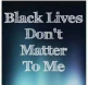 black lives don't matter to me