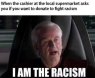 I Am The Racism!!!